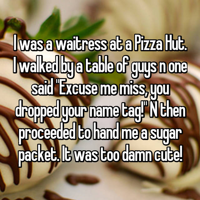I Was A Waitress At A Pizza Hut I Walked By A Table Of Guys N One