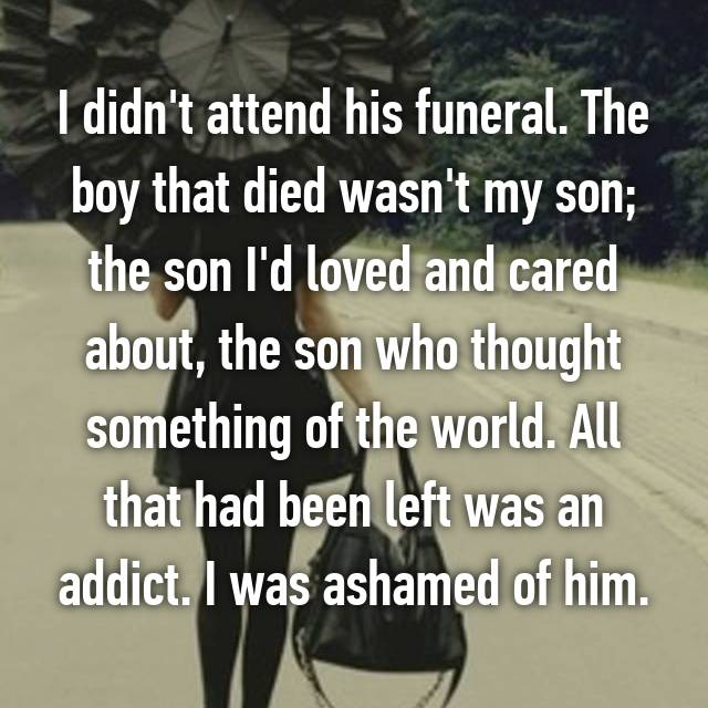 I didn't attend his funeral. The boy that died wasn't my son; the son I'd loved and cared about, the son who thought something of the world. All that had been left was an addict. I was ashamed of him.