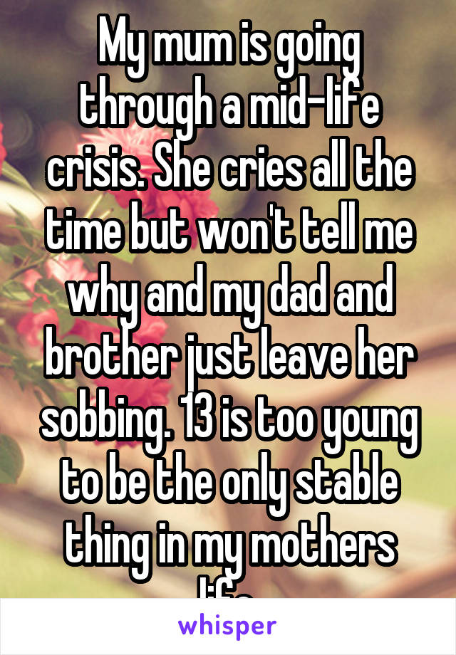 My mum is going through a mid-life crisis. She cries all the time but won't tell me why and my dad and brother just leave her sobbing. 13 is too young to be the only stable thing in my mothers life.