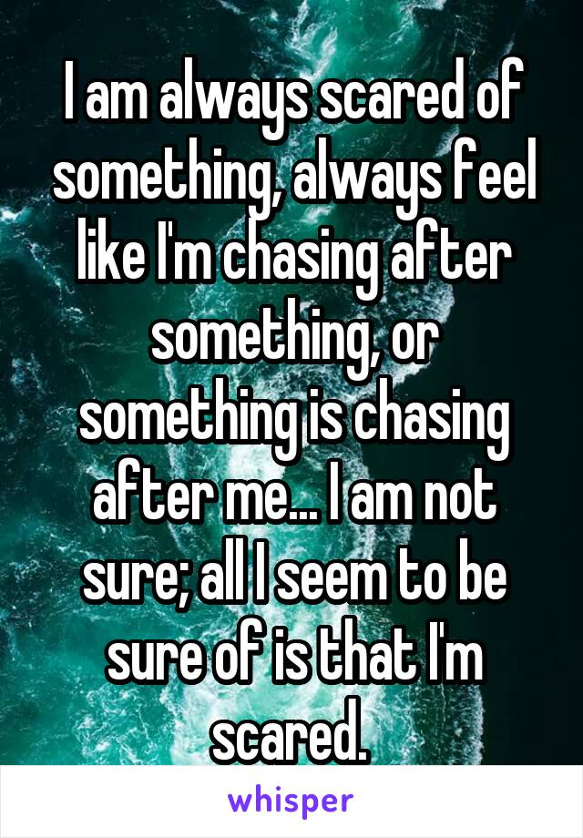 I am always scared of something, always feel like I'm chasing after something, or something is chasing after me... I am not sure; all I seem to be sure of is that I'm scared.