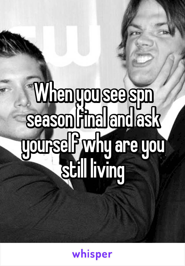 When you see spn season final and ask yourself why are you still living