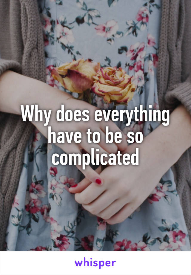 Why does everything have to be so complicated