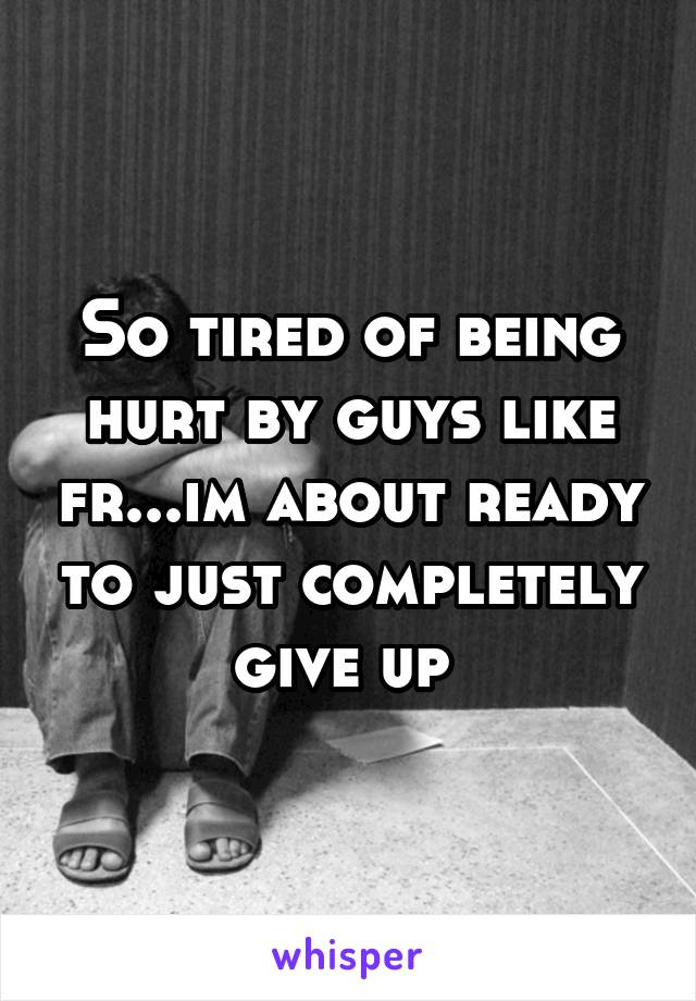 So tired of being hurt by guys like fr...im about ready to just completely give up