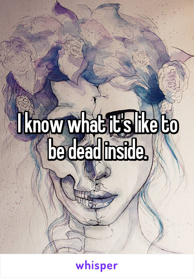 I know what it's like to be dead inside.