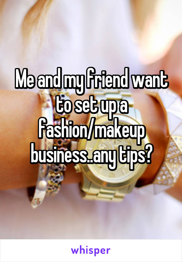 Me and my friend want to set up a fashion/makeup business..any tips?
