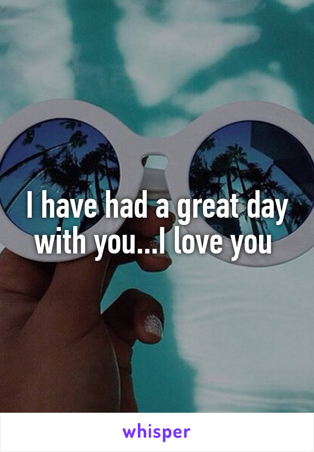 I have had a great day with you...I love you
