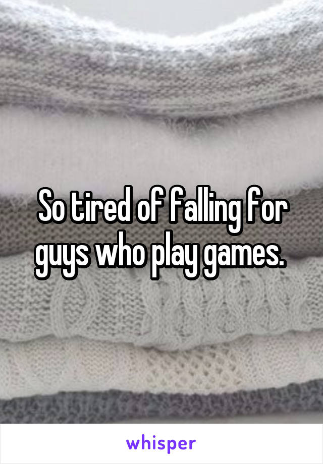 So tired of falling for guys who play games.