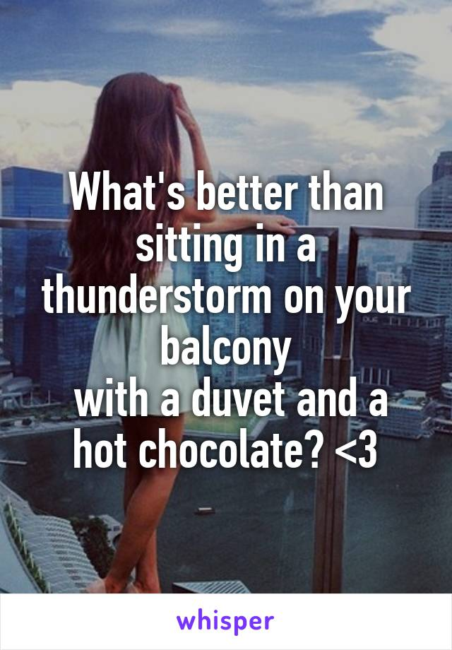 What's better than sitting in a thunderstorm on your balcony  with a duvet and a hot chocolate? <3