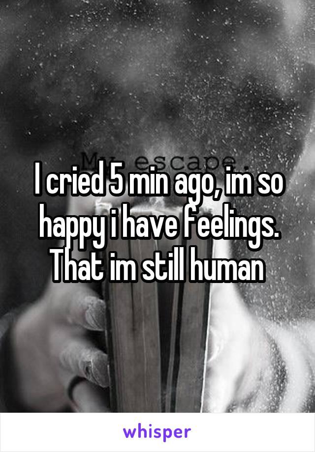 I cried 5 min ago, im so happy i have feelings. That im still human