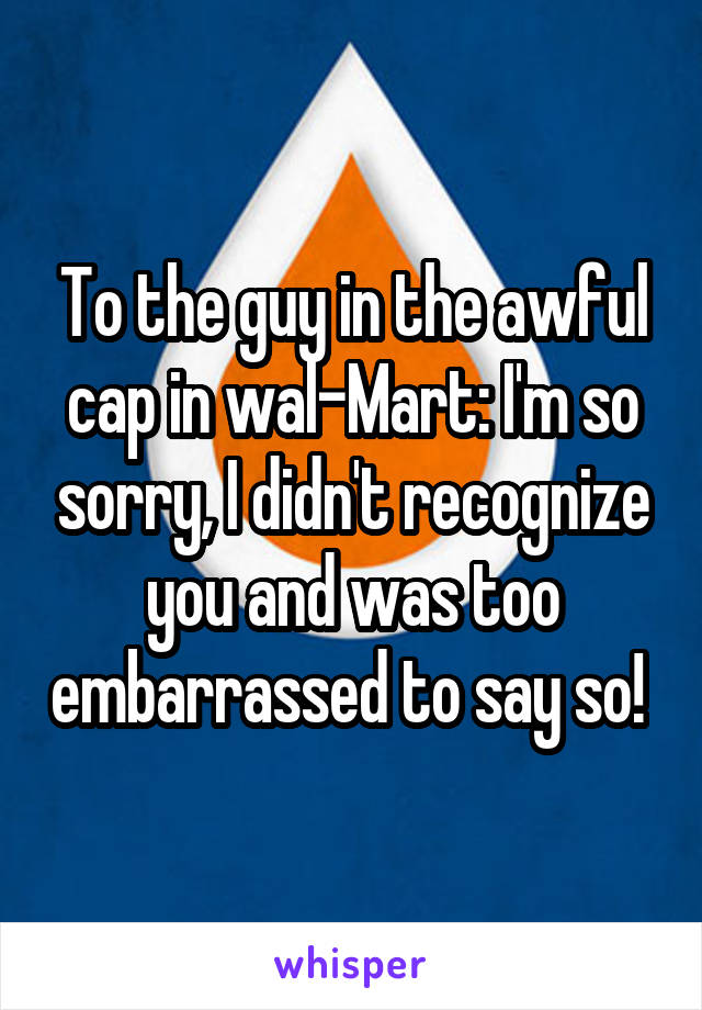 To the guy in the awful cap in wal-Mart: I'm so sorry, I didn't recognize you and was too embarrassed to say so!