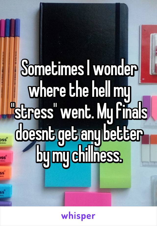 """Sometimes I wonder where the hell my """"stress"""" went. My finals doesnt get any better by my chillness."""