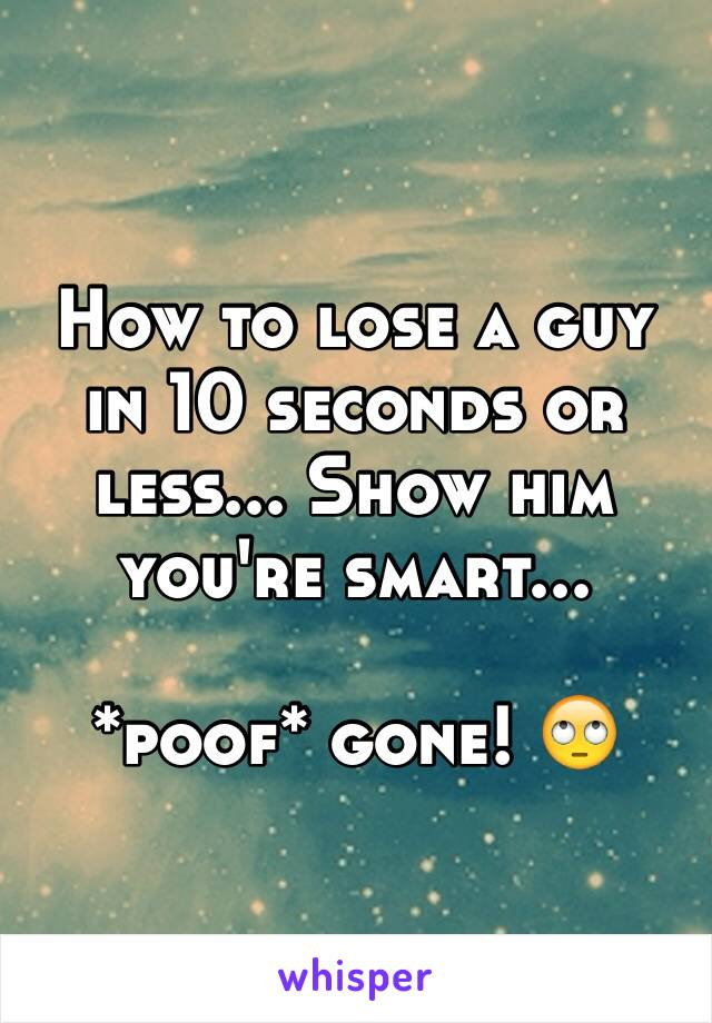How to lose a guy in 10 seconds or less... Show him you're smart...   *poof* gone! 🙄