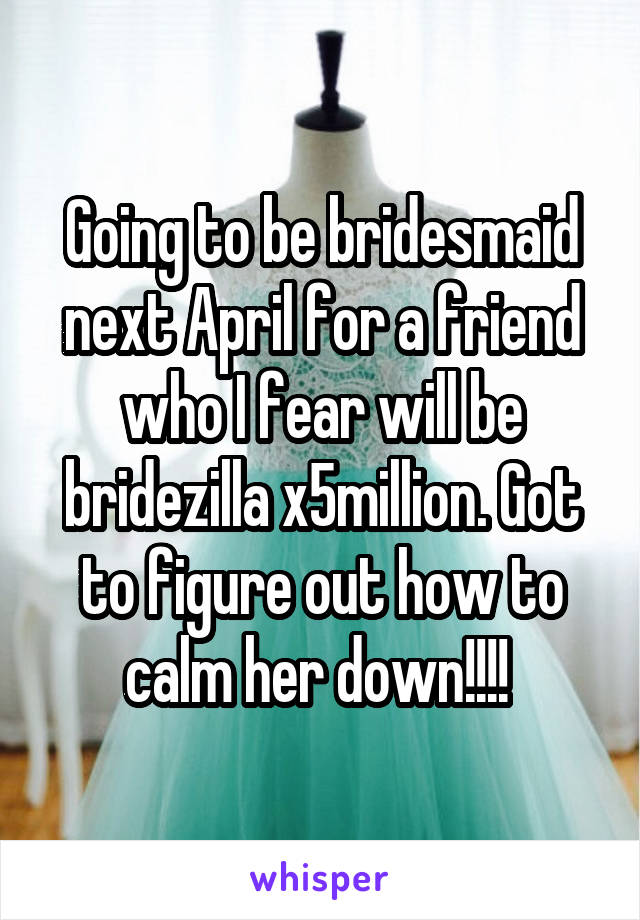 Going to be bridesmaid next April for a friend who I fear will be bridezilla x5million. Got to figure out how to calm her down!!!!