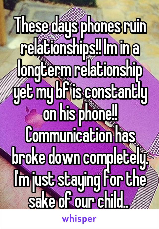 These days phones ruin relationships!! Im in a longterm relationship yet my bf is constantly on his phone!! Communication has broke down completely. I'm just staying for the sake of our child..