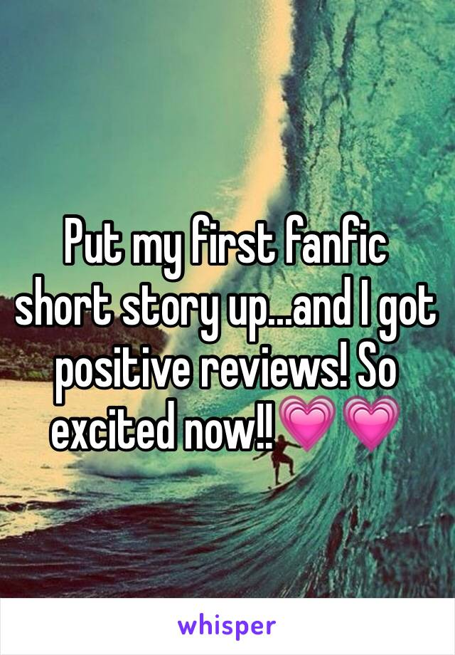 Put my first fanfic short story up...and I got positive reviews! So excited now!!💗💗
