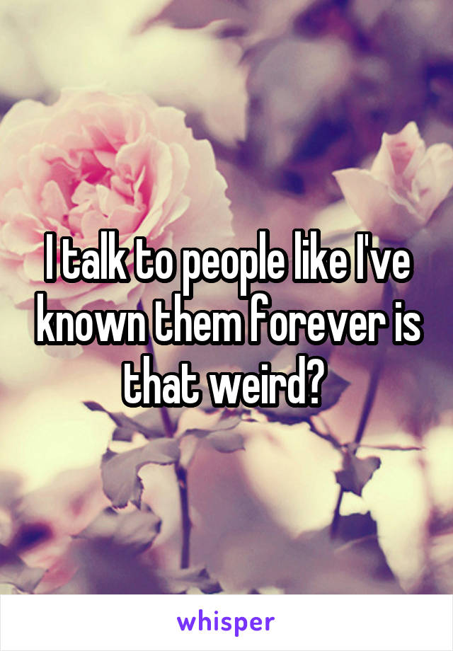 I talk to people like I've known them forever is that weird?