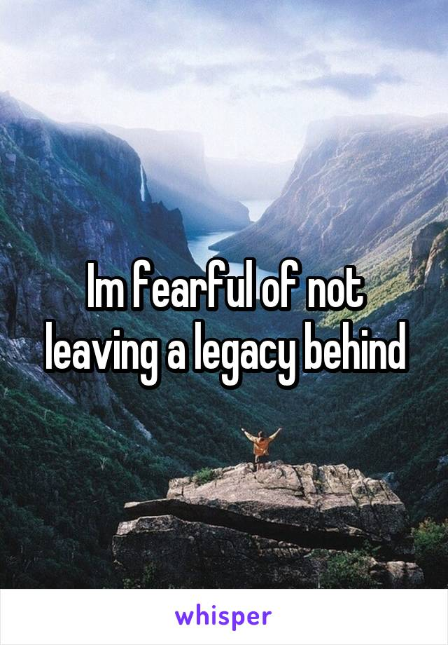 Im fearful of not leaving a legacy behind