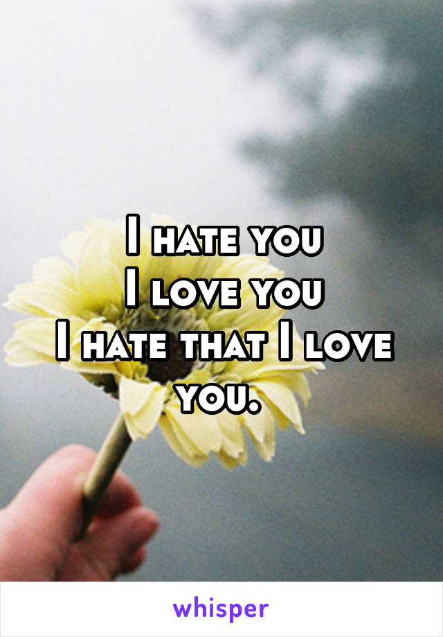 I hate you I love you I hate that I love you.