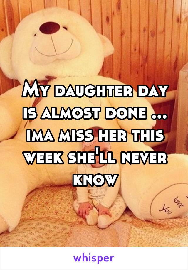 My daughter day is almost done ... ima miss her this week she'll never know