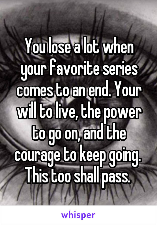 You lose a lot when your favorite series comes to an end. Your will to live, the power to go on, and the courage to keep going.  This too shall pass.