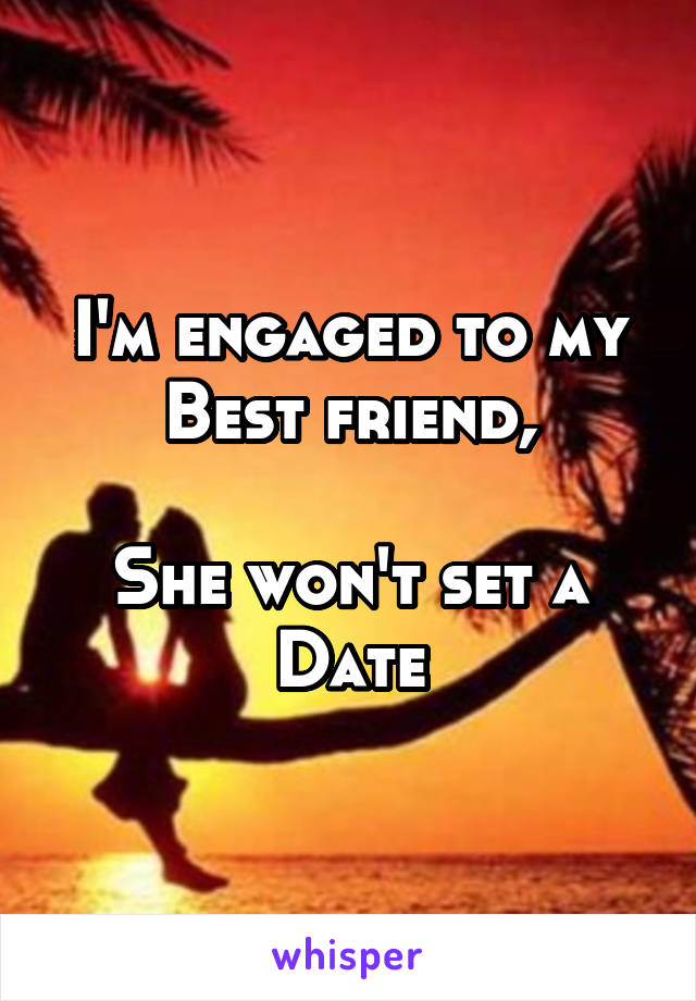 I'm engaged to my Best friend,  She won't set a Date