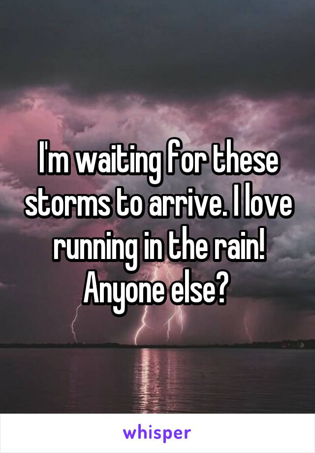 I'm waiting for these storms to arrive. I love running in the rain! Anyone else?