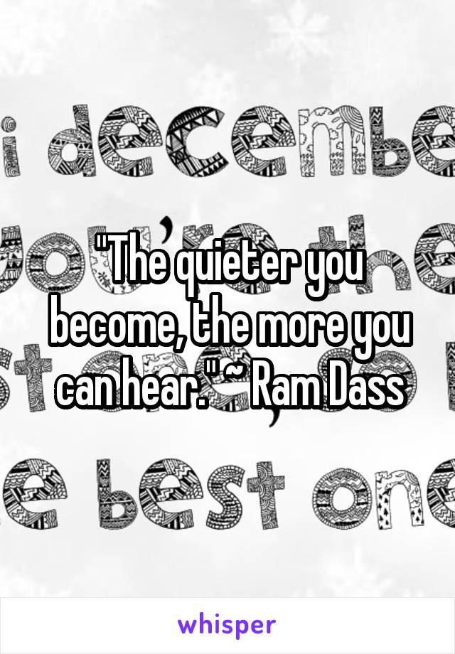 """The quieter you become, the more you can hear."" ~ Ram Dass"