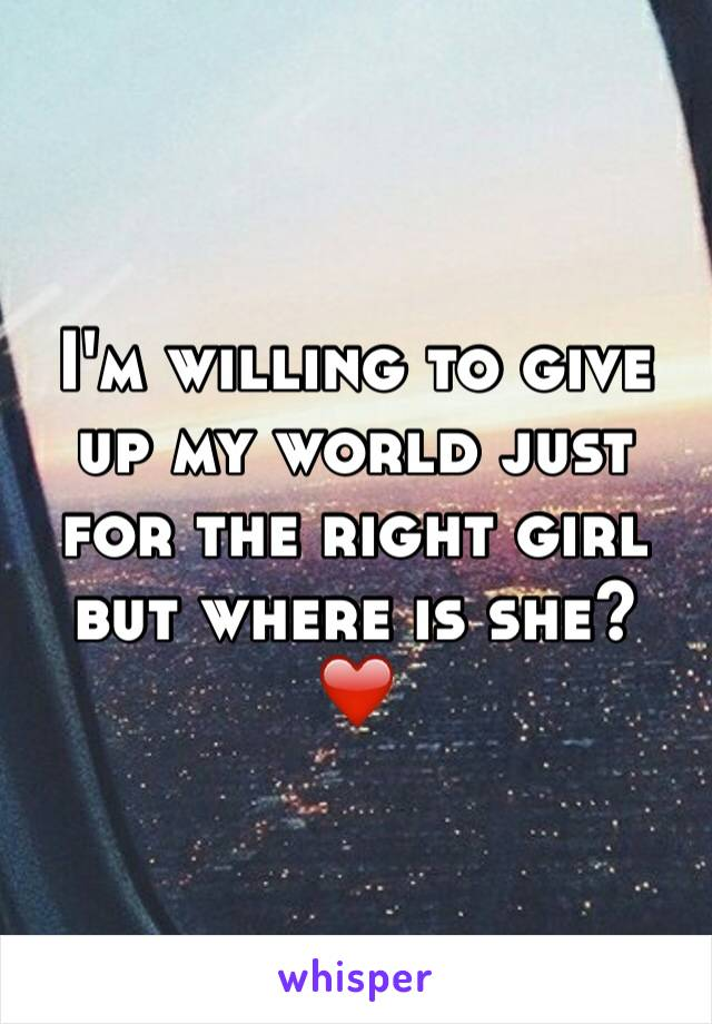 I'm willing to give up my world just for the right girl but where is she? ❤️