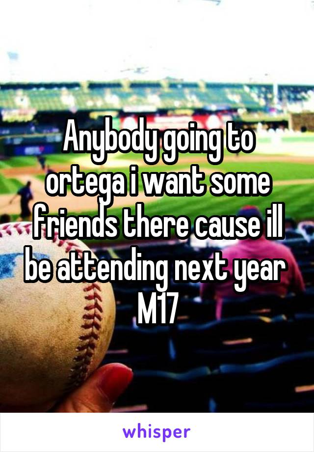 Anybody going to ortega i want some friends there cause ill be attending next year  M17
