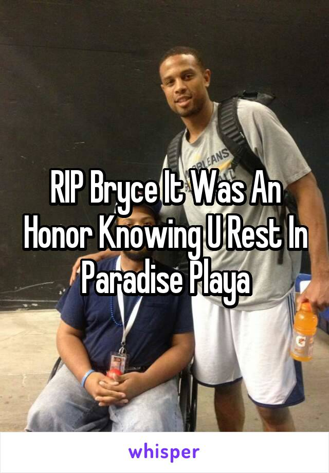 RIP Bryce It Was An Honor Knowing U Rest In Paradise Playa