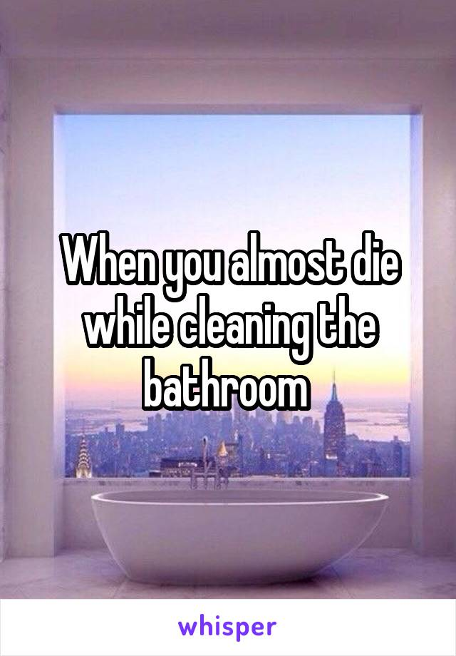 When you almost die while cleaning the bathroom