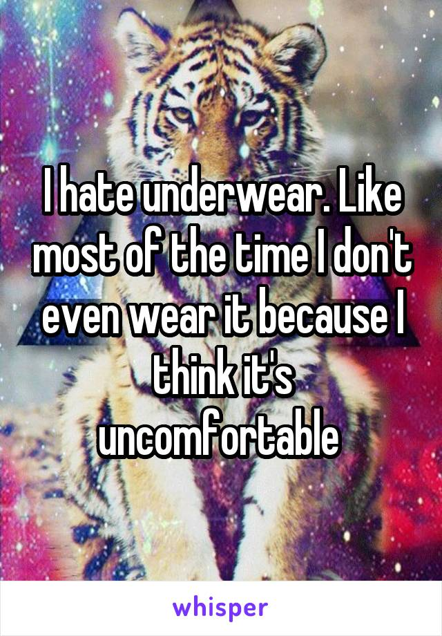 I hate underwear. Like most of the time I don't even wear it because I think it's uncomfortable