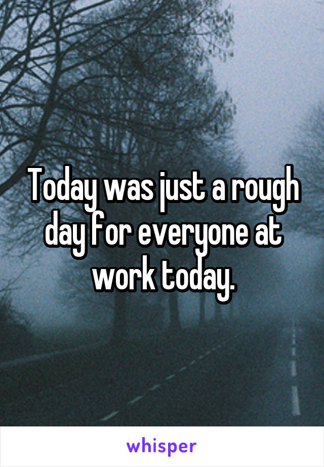 Today was just a rough day for everyone at work today.