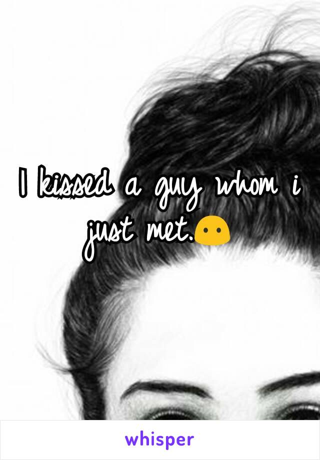 I kissed a guy whom i just met.😶