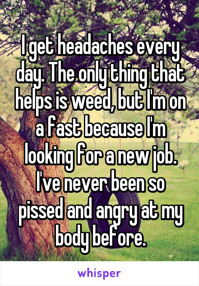 I get headaches every day. The only thing that helps is weed, but I'm on a fast because I'm looking for a new job. I've never been so pissed and angry at my body before.