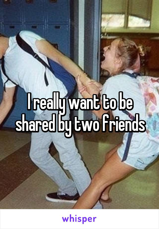 I really want to be shared by two friends