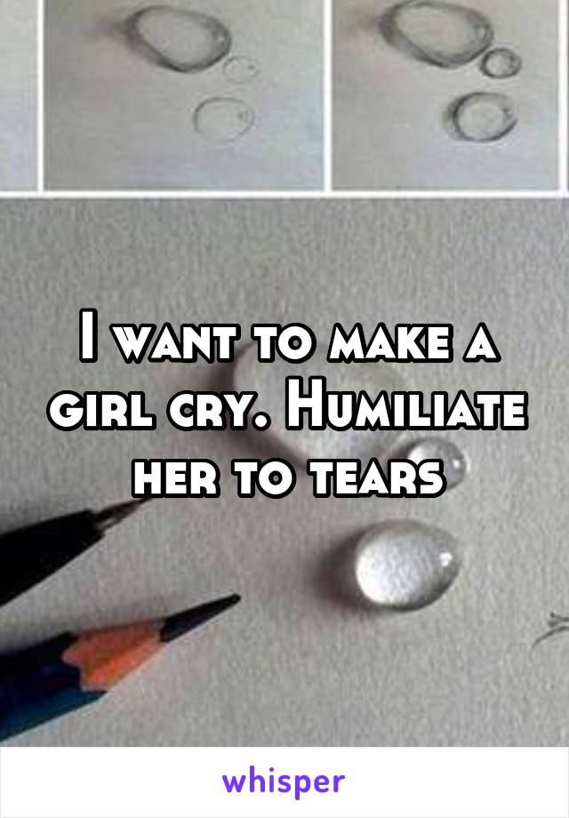 I want to make a girl cry. Humiliate her to tears