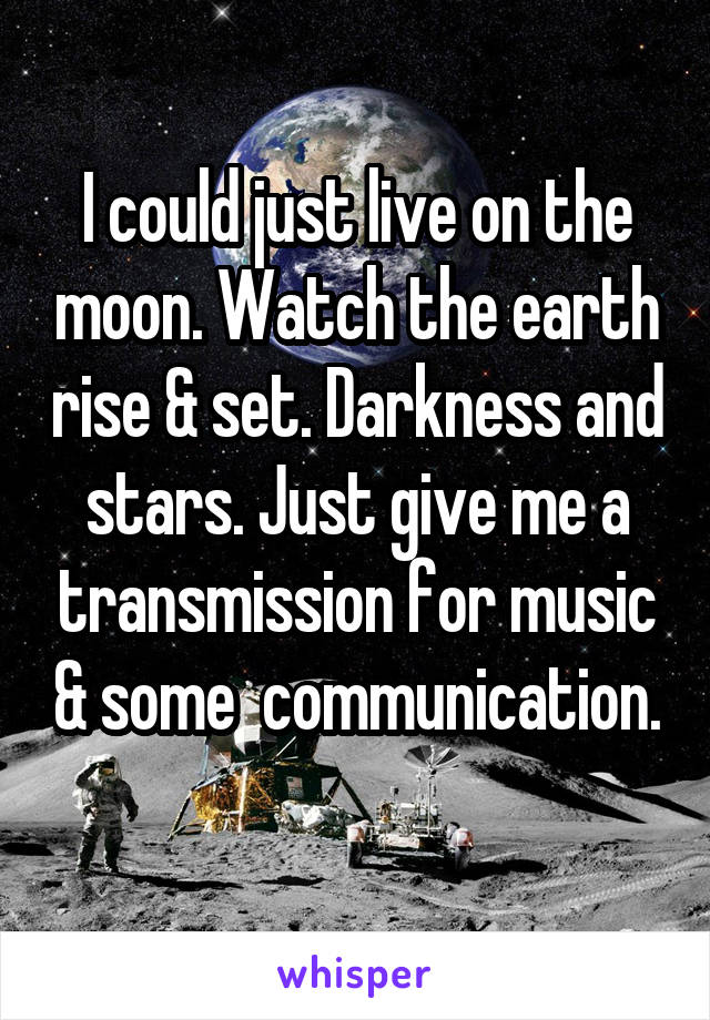 I could just live on the moon. Watch the earth rise & set. Darkness and stars. Just give me a transmission for music & some  communication.
