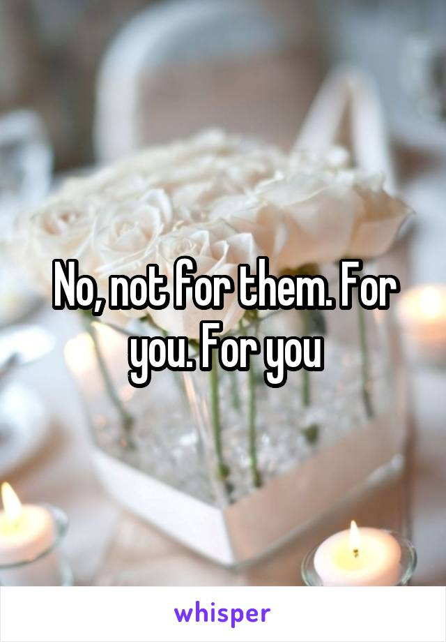 No, not for them. For you. For you