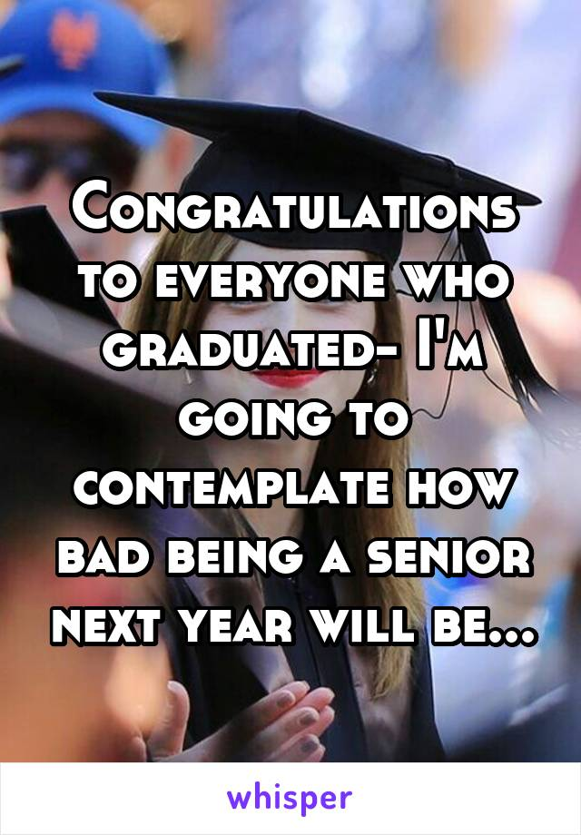 Congratulations to everyone who graduated- I'm going to contemplate how bad being a senior next year will be...