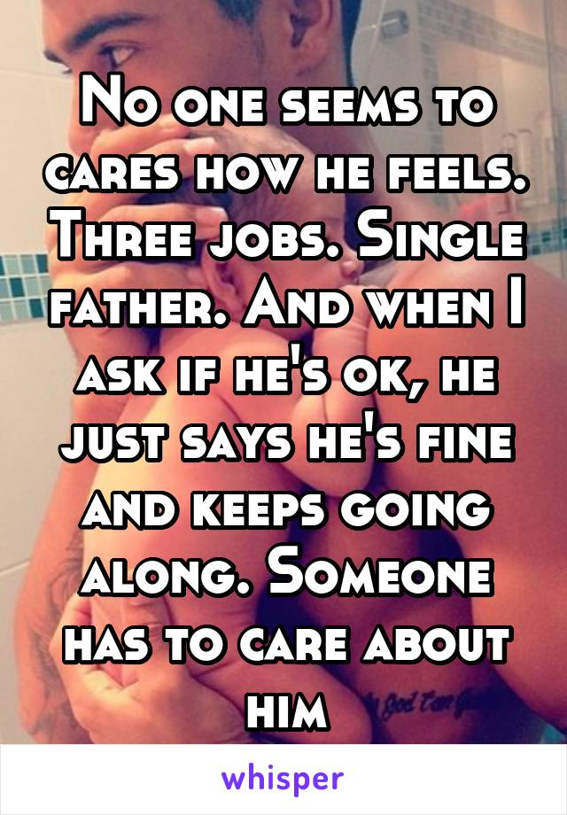 No one seems to cares how he feels. Three jobs. Single father. And when I ask if he's ok, he just says he's fine and keeps going along. Someone has to care about him