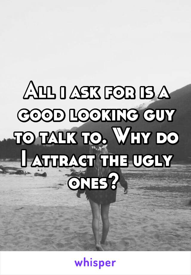 All i ask for is a good looking guy to talk to. Why do I attract the ugly ones?