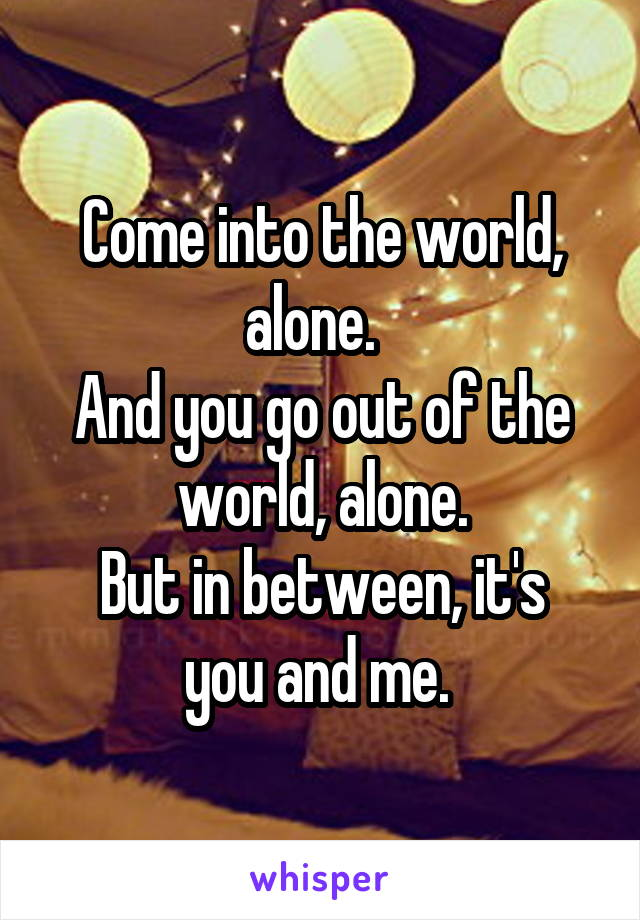 Come into the world, alone.   And you go out of the world, alone. But in between, it's you and me.