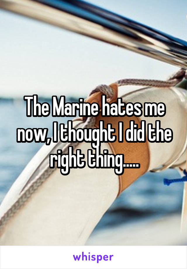 The Marine hates me now, I thought I did the right thing.....
