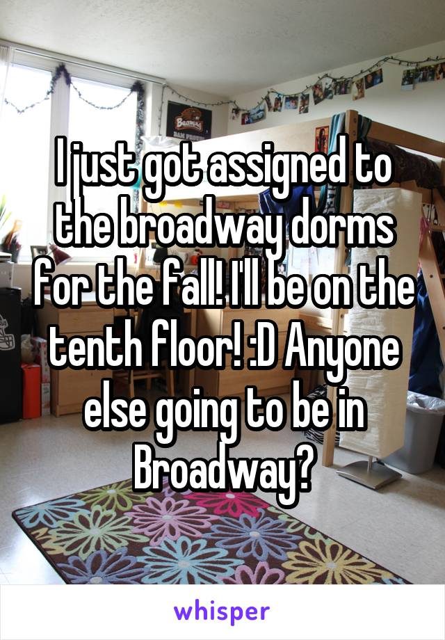 I just got assigned to the broadway dorms for the fall! I'll be on the tenth floor! :D Anyone else going to be in Broadway?