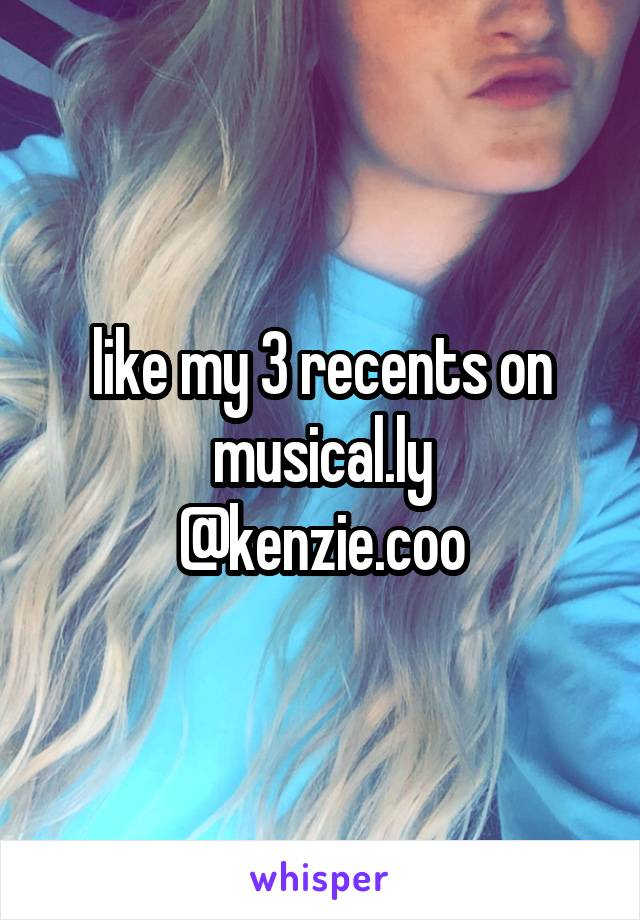 like my 3 recents on musical.ly @kenzie.coo