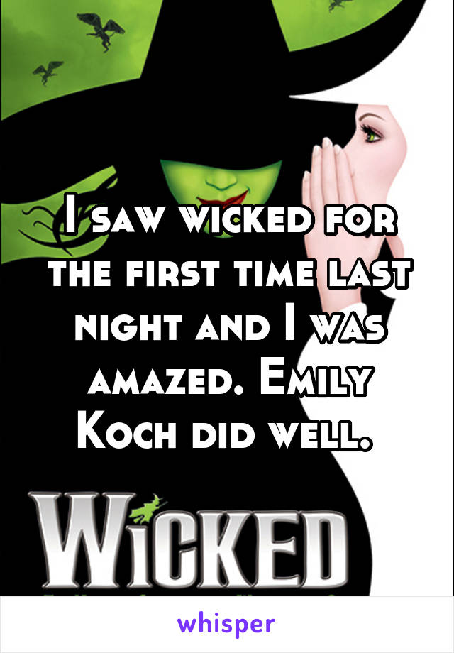 I saw wicked for the first time last night and I was amazed. Emily Koch did well.