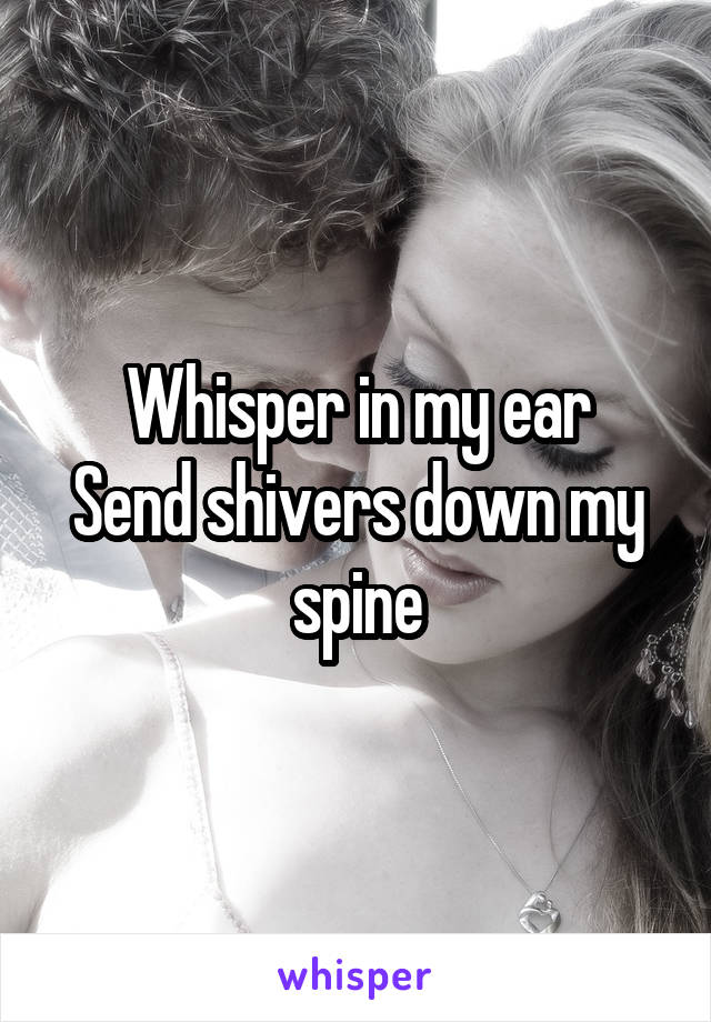 Whisper in my ear Send shivers down my spine