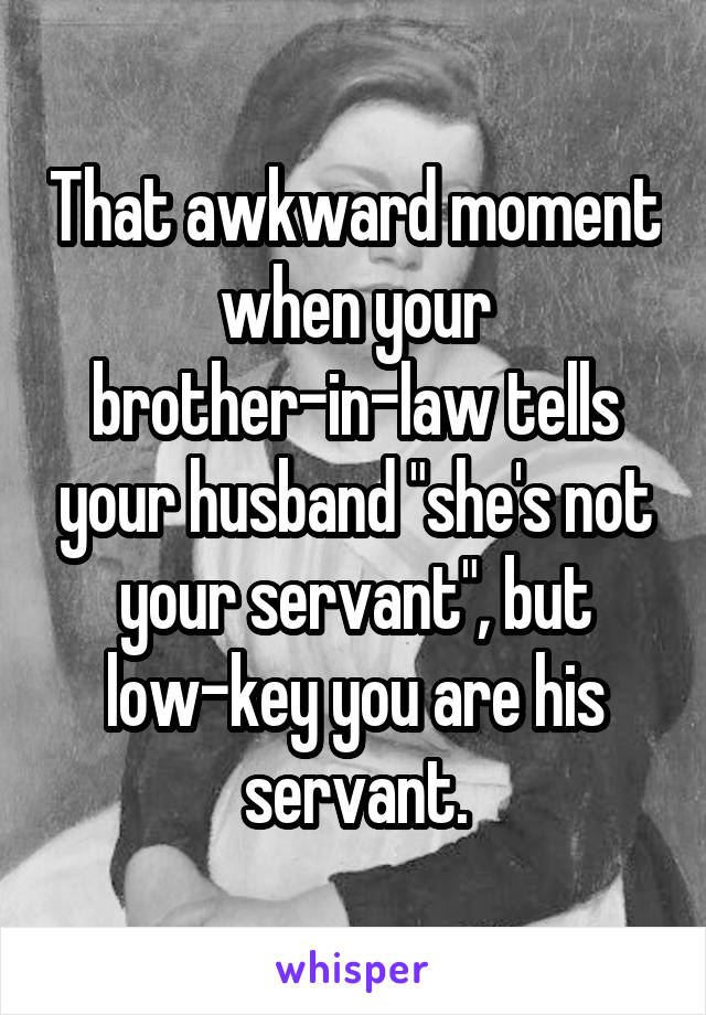 """That awkward moment when your brother-in-law tells your husband """"she's not your servant"""", but low-key you are his servant."""