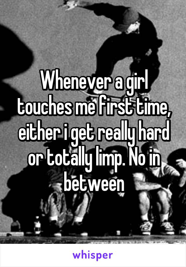 Whenever a girl touches me first time, either i get really hard or totally limp. No in between